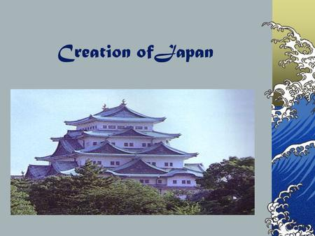 Creation ofJapan The Creation A mythical story is told about the beginnings of Japan. Long ago the islands of Japan did not even exist, only ocean. A.