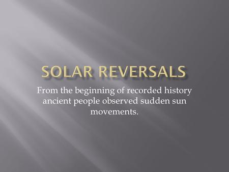 From the beginning of recorded history ancient people observed sudden sun movements.