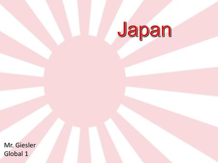 Mr. Giesler Global 1. Japan What I know about Japan What I want to learn about Japan What I learned about Japan Refer to your Notes Packet.