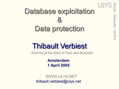 Attorney at the Bars of Paris and Brussels Database exploitation & Data protection Thibault Verbiest Amsterdam 1 April 2005