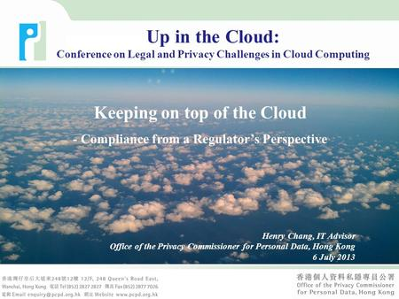 Keeping on top of the Cloud - Compliance from a Regulator's Perspective Henry Chang, IT Advisor Office of the Privacy Commissioner for Personal Data, Hong.