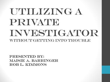 Utilizing a Private Investigator without getting into trouble Presented by: Maisie A. Barringer Rob L. Kimmons.