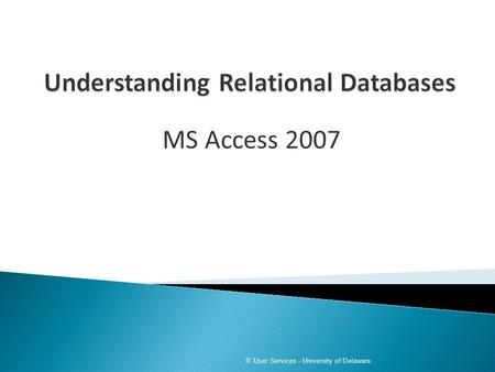 MS Access 2007 IT User Services - University of Delaware.