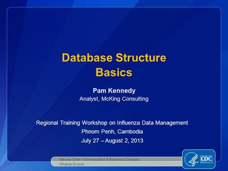 Database Structure Basics National Center for Immunization & Respiratory Diseases Influenza Division Pam Kennedy Analyst, McKing Consulting Regional Training.