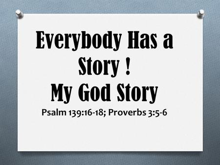 Everybody Has a Story ! My God Story Psalm 139:16-18; Proverbs 3:5-6.