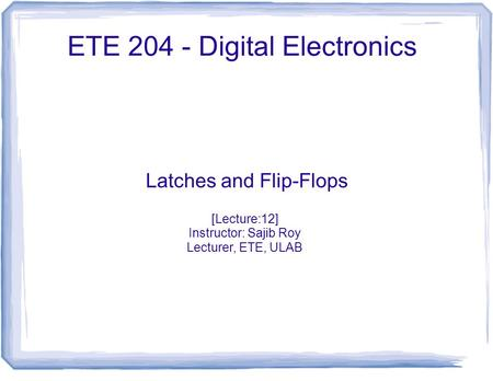ETE 204 - Digital Electronics Latches and Flip-Flops [Lecture:12] Instructor: Sajib Roy Lecturer, ETE, ULAB.