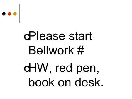 Please start Bellwork # HW, red pen, book on desk.