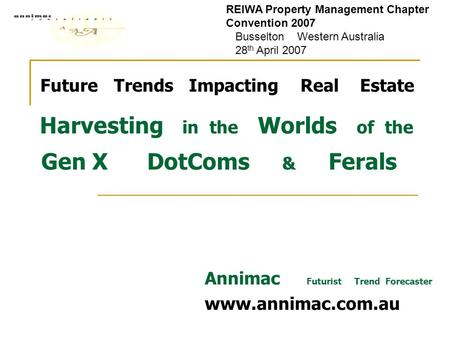 Future Trends Impacting Real Estate Harvesting in the Worlds of the Gen X DotComs & Ferals Annimac Futurist Trend Forecaster www.annimac.com.au REIWA Property.