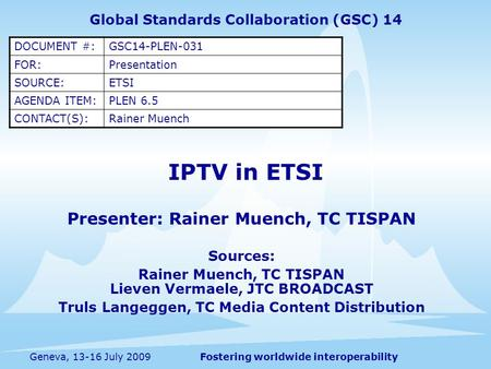 Fostering worldwide interoperabilityGeneva, 13-16 July 2009 IPTV in ETSI Presenter: Rainer Muench, TC TISPAN Sources: Rainer Muench, TC TISPAN Lieven Vermaele,