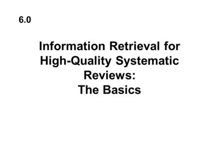 Information Retrieval for High-Quality Systematic Reviews: The Basics 6.0.