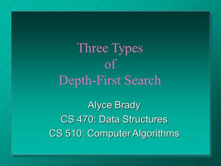 Three Types of Depth-First Search Alyce Brady CS 470: Data Structures CS 510: Computer Algorithms.