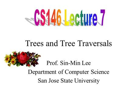Trees and Tree Traversals Prof. Sin-Min Lee Department of Computer Science San Jose State University.