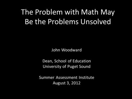 The Problem with Math May Be the Problems Unsolved John Woodward Dean, School of Education University of Puget Sound Summer Assessment Institute August.