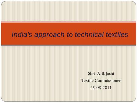 India's approach to technical textiles Shri. A.B.Joshi Textile Commissioner 25-08-2011.
