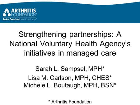 Strengthening partnerships: A National Voluntary Health Agency's initiatives in managed care Sarah L. Sampsel, MPH* Lisa M. Carlson, MPH, CHES* Michele.