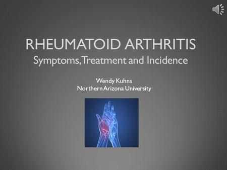 RHEUMATOID ARTHRITIS Wendy Kuhns Northern Arizona University Symptoms, Treatment and Incidence.