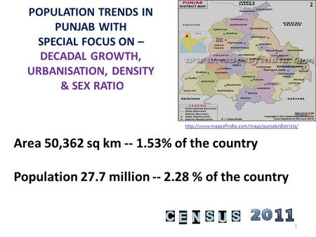 POPULATION TRENDS IN PUNJAB WITH SPECIAL FOCUS ON – DECADAL GROWTH, URBANISATION, DENSITY & SEX RATIO Area 50,362 sq km -- 1.53% of the country Population.