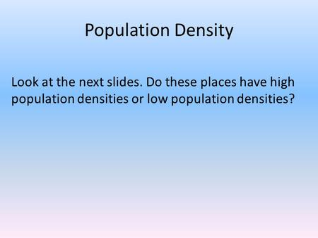 Population Density Look at the next slides. Do these places have high population densities or low population densities?