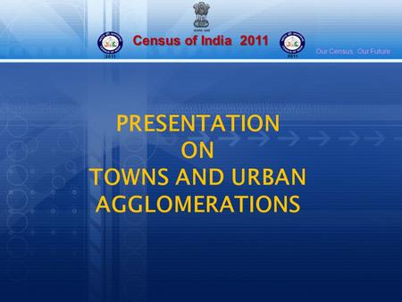 Census of India 2011 Our Census, Our Future PRESENTATION ON TOWNS AND URBAN AGGLOMERATIONS.