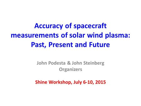 Accuracy of spacecraft measurements of solar wind plasma: Past, Present and Future John Podesta & John Steinberg Organizers Shine Workshop, July 6-10,