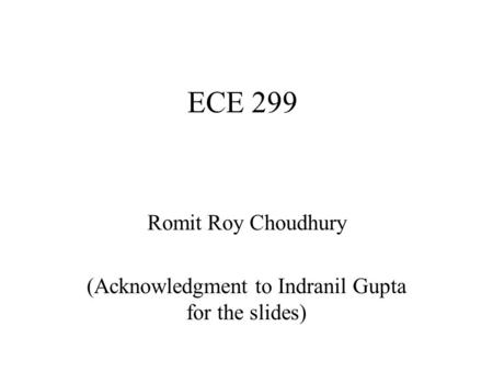 ECE 299 Romit Roy Choudhury (Acknowledgment to Indranil Gupta for the slides)