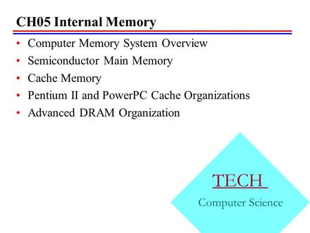 CH05 Internal Memory Computer Memory System Overview Semiconductor Main Memory Cache Memory Pentium II and PowerPC Cache Organizations Advanced DRAM Organization.