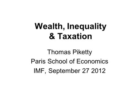 Wealth, Inequality & Taxation Thomas Piketty Paris School of Economics IMF, September 27 2012.