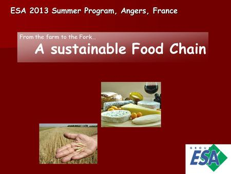 ESA 2013 Summer Program, Angers, France From the farm to the Fork… A sustainable Food Chain.