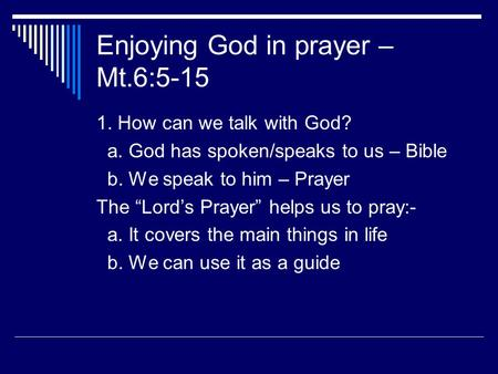 "Enjoying God in prayer – Mt.6:5-15 1. How can we talk with God? a. God has spoken/speaks to us – Bible b. We speak to him – Prayer The ""Lord's Prayer"""