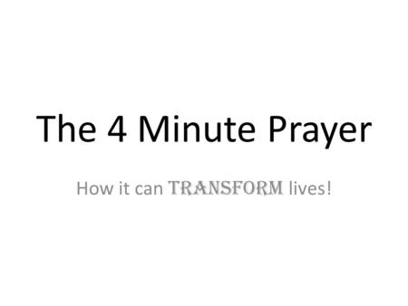 The 4 Minute Prayer How it can transform lives!. Lets do the Math… 4 min/day X 7 Classes/day = – 28 minutes of prayer with students per day 28 min/day.