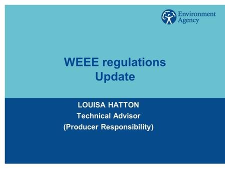 WEEE regulations Update LOUISA HATTON Technical Advisor (Producer Responsibility)