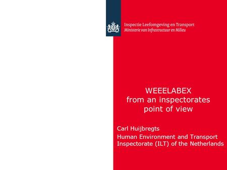 WEEELABEX from an inspectorates point of view Carl Huijbregts Human Environment and Transport Inspectorate (ILT) of the Netherlands.