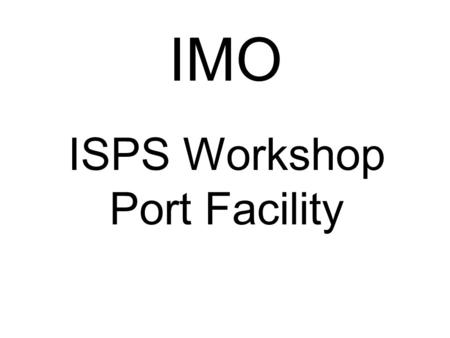 IMO ISPS Workshop Port Facility. Ships in Service Training Material A-M CHAUVEL IMO River Terminal 1 Terminal 2 Terminal 3 Terminal 5 Terminal 4 Terminal.