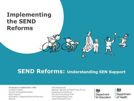 SEND Reforms: Understanding SEN Support Implementing the SEND Reforms Produced in collaboration with: Contact a Family Council for Disabled Children Early.