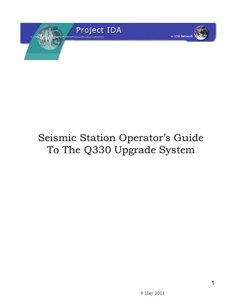 1 9 April 2011 Seismic Station Operator's Guide To The Q330 Upgrade System 9 May 2011.