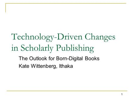 1 Technology-Driven Changes in Scholarly Publishing The Outlook for Born-Digital Books Kate Wittenberg, Ithaka.