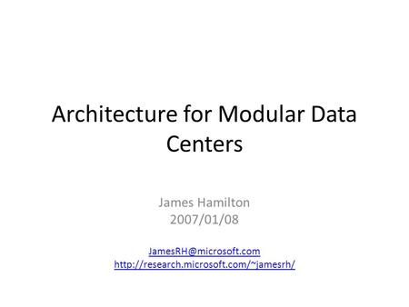 Architecture for Modular Data Centers James Hamilton 2007/01/08