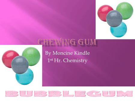 By Moncine Kindle 1 st Hr. Chemistry  Each gum has its own formula that makes it different from the others. The ingredients are carefully guarded company.