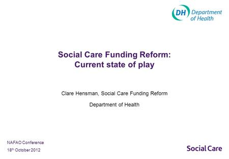 NAFAO Conference 18 th October 2012 Clare Hensman, Social Care Funding Reform Department of Health Social Care Funding Reform: Current state of play.