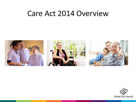 Care Act 2014 Overview. What is the Care Act? The most significant reform of social care legislation in more than 60 years A single modern law that makes.