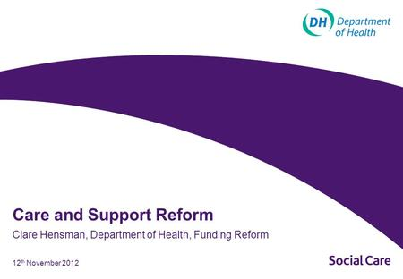 12 th November 2012 Clare Hensman, Department of Health, Funding Reform Care and Support Reform.