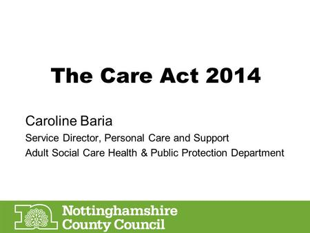The Care Act 2014 Caroline Baria Service Director, Personal Care and Support Adult Social Care Health & Public Protection Department.