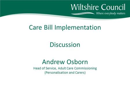 Care Bill Implementation Discussion Andrew Osborn Head of Service, Adult Care Commissioning (Personalisation and Carers)