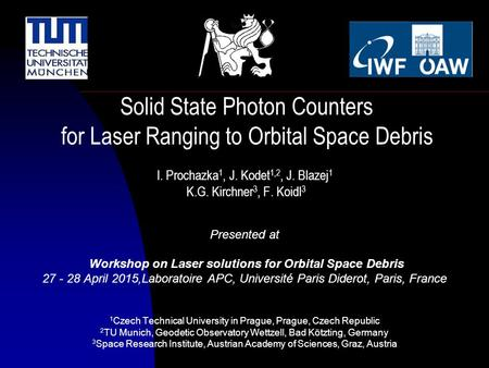 I. Prochazka 1, J. Kodet 1,2, J. Blazej 1 K.G. Kirchner 3, F. Koidl 3 Presented at Workshop on Laser solutions for Orbital Space Debris 27 - 28 April 2015,Laboratoire.