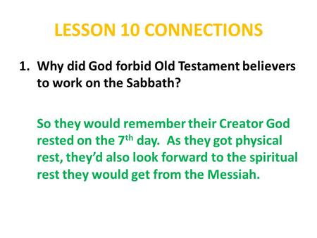 LESSON 10 CONNECTIONS 1.Why did God forbid Old Testament believers to work on the Sabbath? So they would remember their Creator God rested on the 7 th.