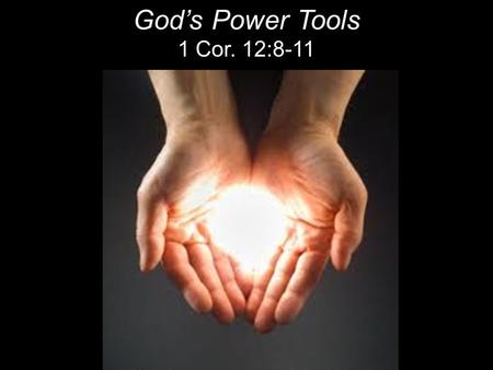 "God's Power Tools 1 Cor. 12:8-11. SPIRITUAL GIFTS ""The gifts of the Spirit are not trophies, talents, traits or toys. The gifts of the Spirit are God's."