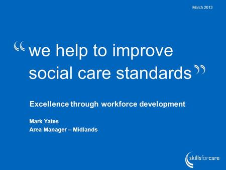 We help to improve social care standards March 2013 Excellence through workforce development Mark Yates Area Manager – Midlands.