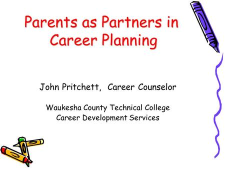Parents as Partners in Career Planning John Pritchett, Career Counselor Waukesha County Technical College Career Development Services.
