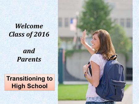 Transitioning to High School Welcome Class of 2016 and Parents.