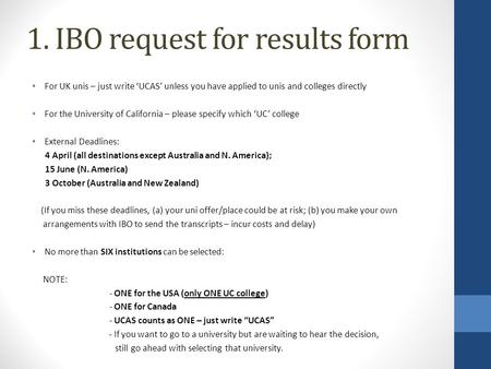 1. IBO request for results form For UK unis – just write 'UCAS' unless you have applied to unis and colleges directly For the University of California.